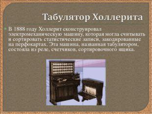 В 1888 году Холлерит сконструировал электромеханическую машину, которая могла