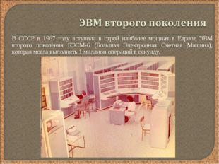 В СССР в 1967 году вступила в строй наиболее мощная в Европе ЭВМ второго пок