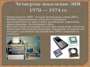 Элементная база ЭВМ - большие интегральные схемы (БИС). Машины предназначалис