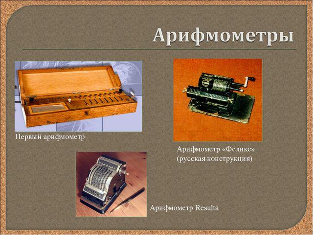 Первый арифмометр Арифмометр «Феликс» (русская конструкция) Арифмометр Resulta