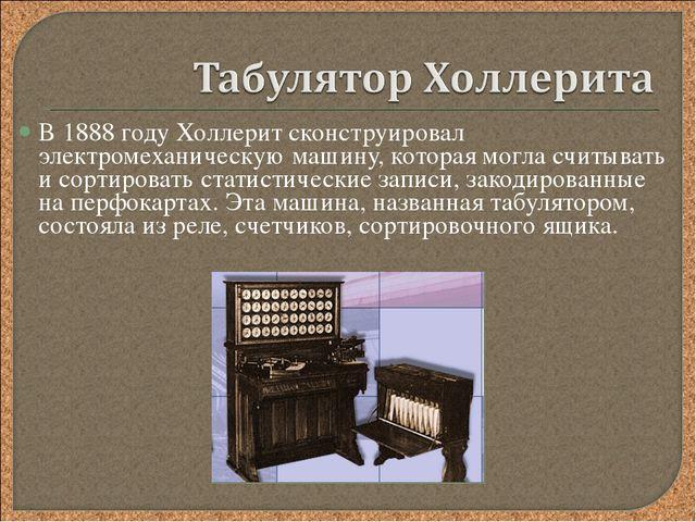 В 1888 году Холлерит сконструировал электромеханическую машину, которая могла...