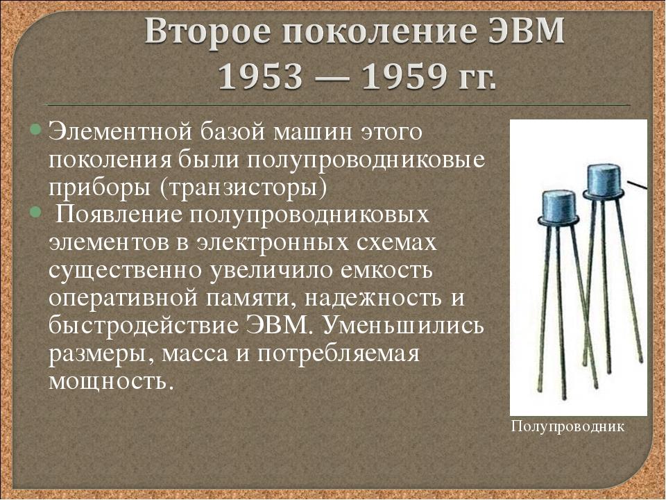 Элементной базой машин этого поколения были полупроводниковые приборы (транзи...