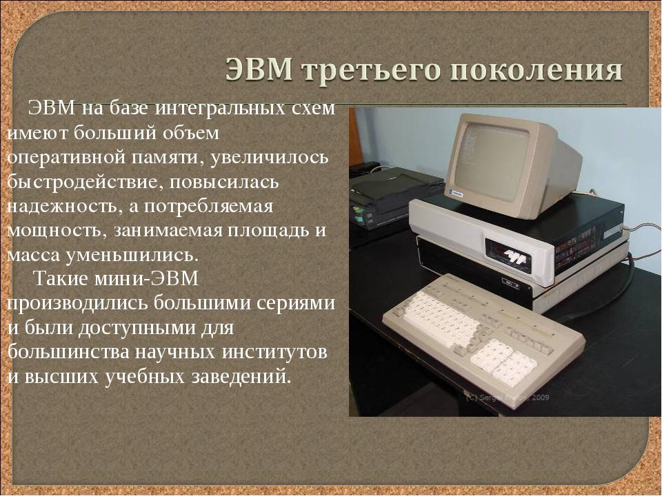 ЭВМ на базе интегральных схем имеют больший объем оперативной памяти, увеличи...