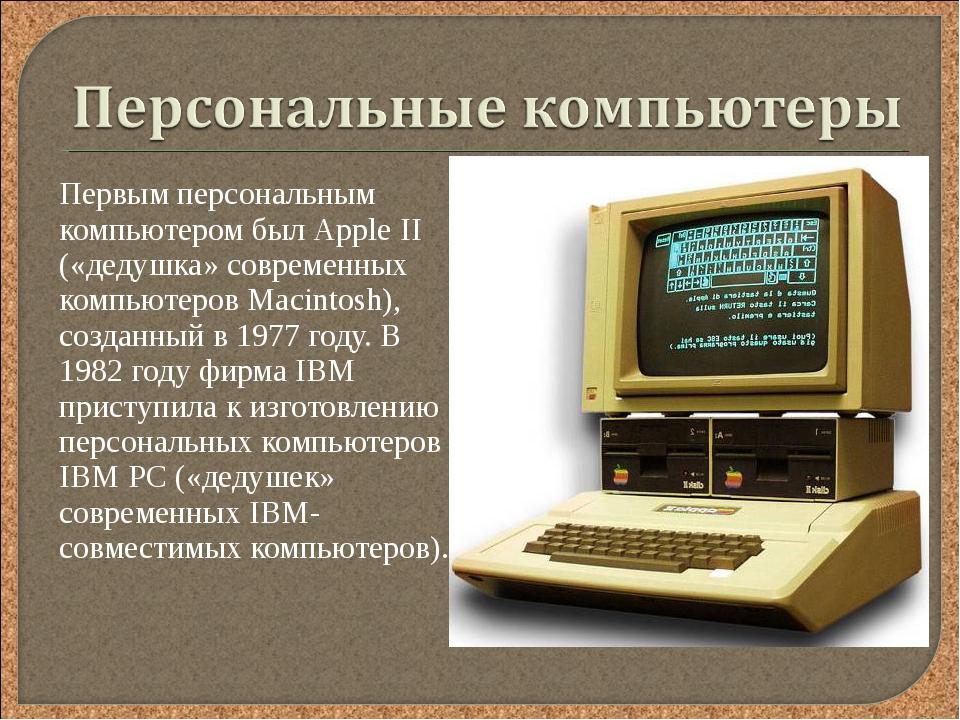 Первым персональным компьютером был Аррle II («дедушка» современных компьюте...