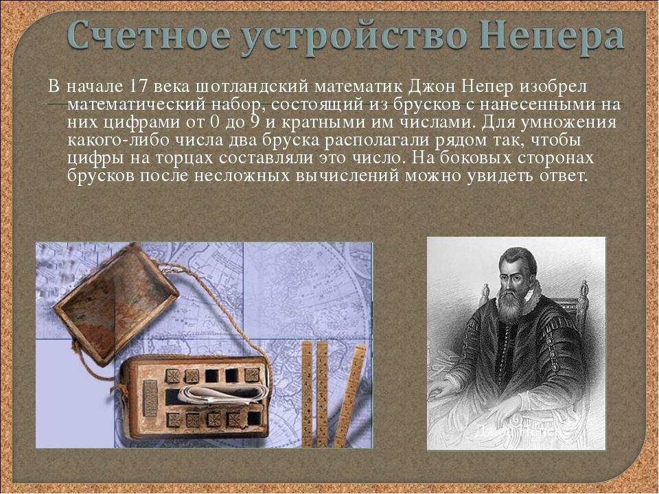 В начале 17 века шотландский математик Джон Непер изобрел математический набо...
