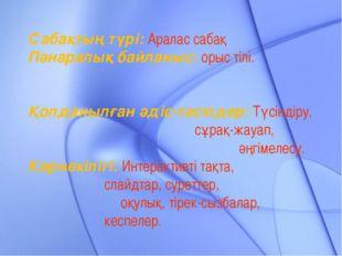 Сабақтың түрі: Аралас сабақ Пәнаралық байланыс: орыс тілі. Қолданылған әдіс-