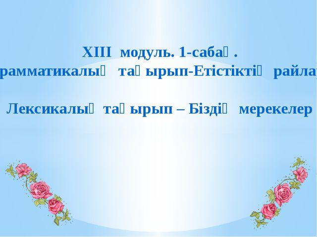 XIII модуль. 1-сабақ. Грамматикалық тақырып-Етістіктің райлары Лексикалық та...