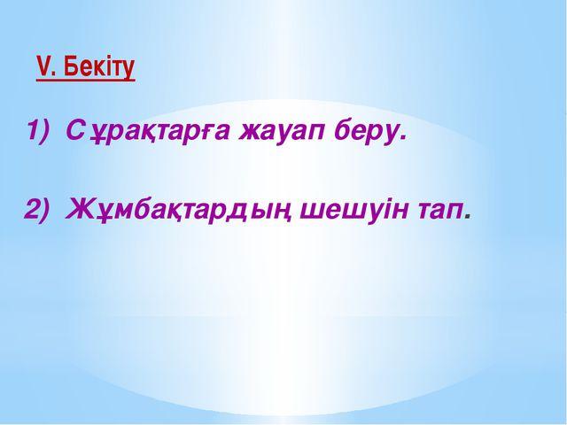 V. Бекіту 1) Сұрақтарға жауап беру. 2) Жұмбақтардың шешуін тап.