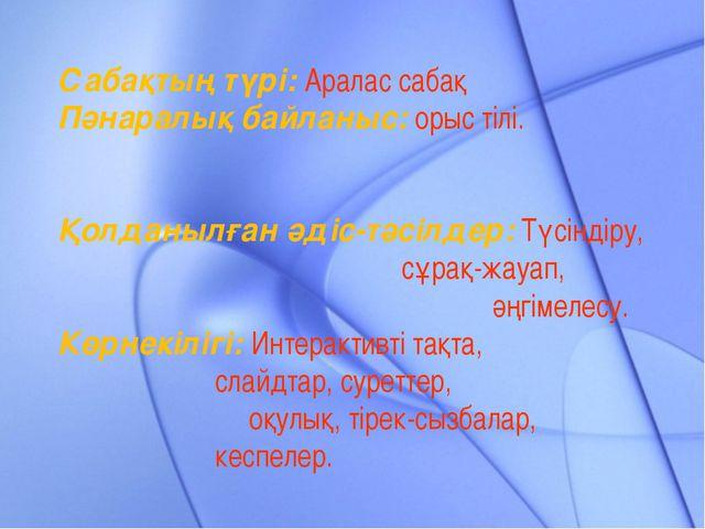 Сабақтың түрі: Аралас сабақ Пәнаралық байланыс: орыс тілі. Қолданылған әдіс-...