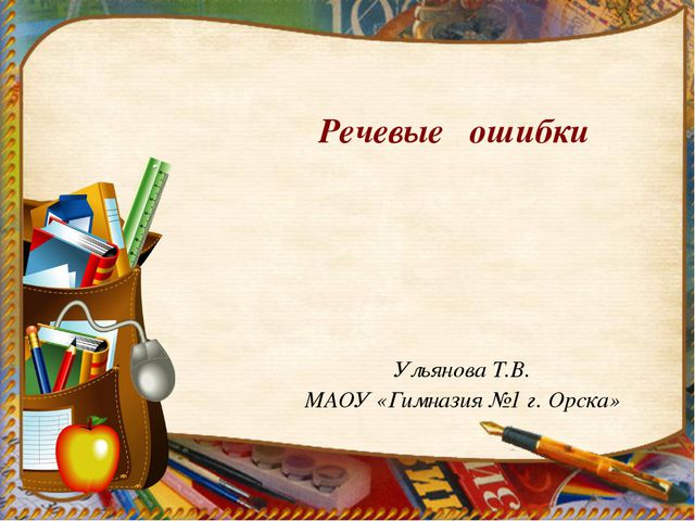 Ульянова Т.В. МАОУ «Гимназия №1 г. Орска» Речевые ошибки