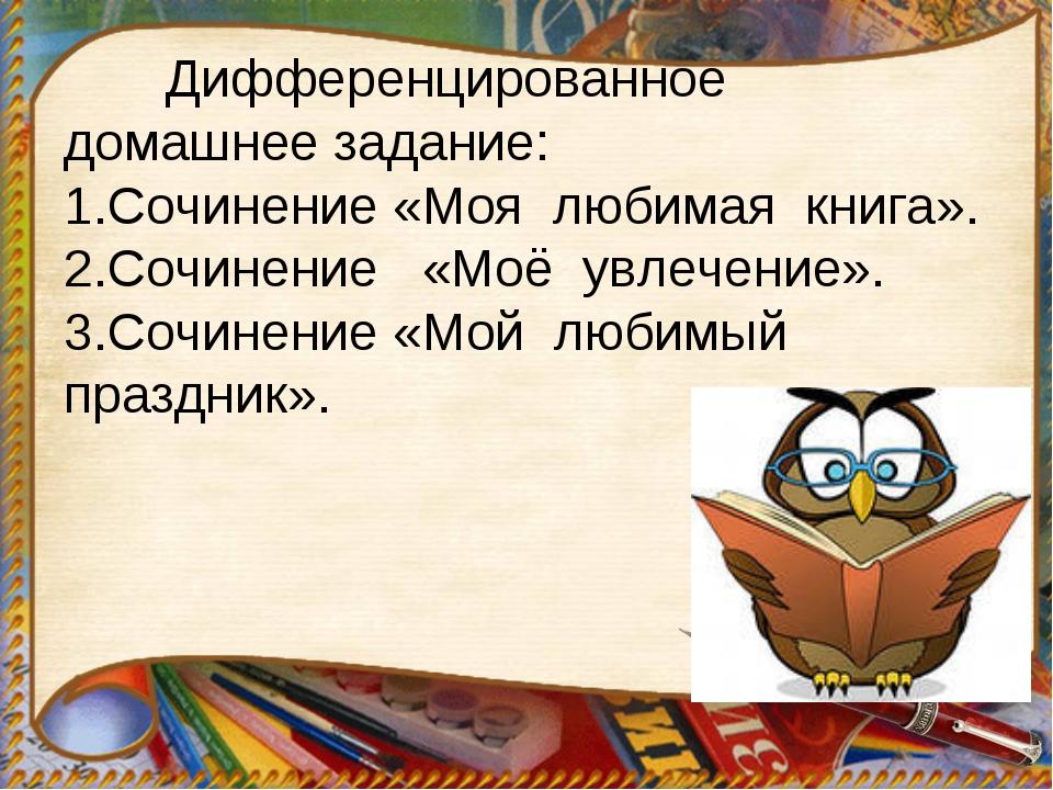 Дифференцированное домашнее задание: 1.Сочинение «Моя любимая книга». 2.Сочи...