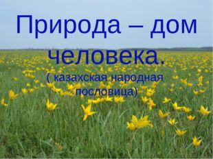Природа – дом человека. ( казахская народная пословица)