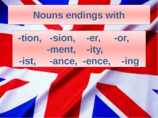 Nouns endings with -tion, -sion, -er, -or, -ment, -ity, -ist, -ance, -ence, -