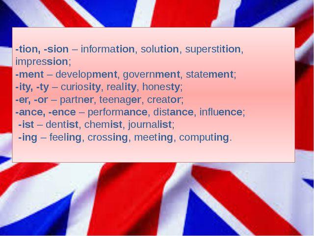-tion, -sion – information, solution, superstition, impression; -ment – deve...