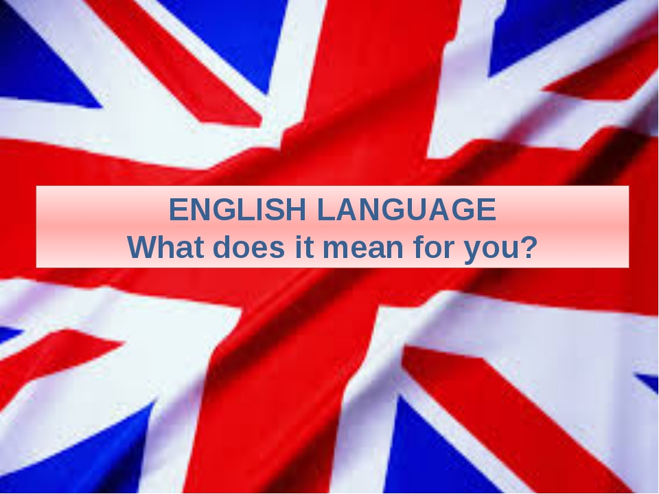 ENGLISH LANGUAGE What does it mean for you?