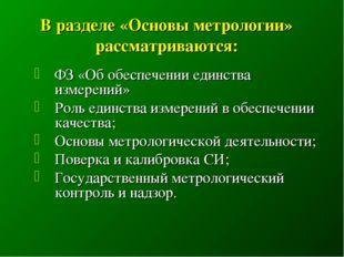 В разделе «Основы метрологии» рассматриваются: ФЗ «Об обеспечении единства и