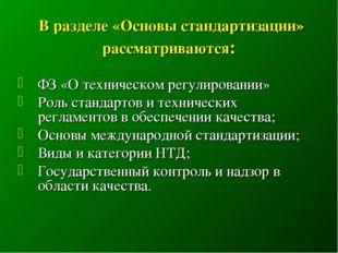 В разделе «Основы стандартизации» рассматриваются: ФЗ «О техническом регулир