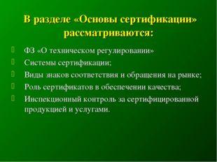 В разделе «Основы сертификации» рассматриваются: ФЗ «О техническом регулиров