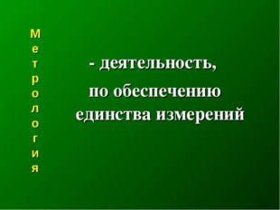 М е т р о л о г и я  - деятельность, по обеспечению единства измерений