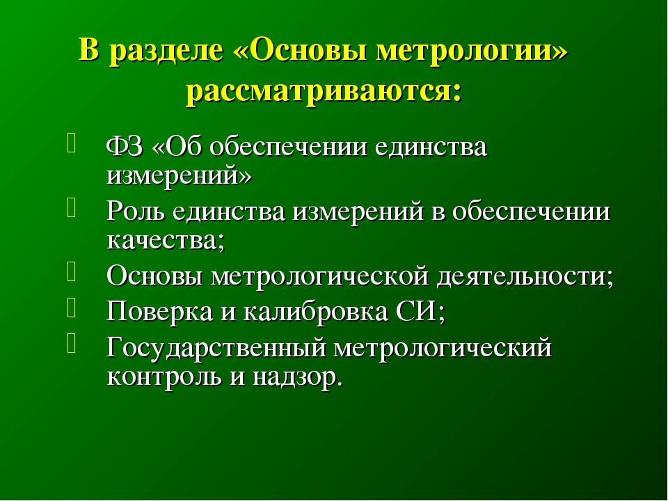 В разделе «Основы метрологии» рассматриваются: ФЗ «Об обеспечении единства и...