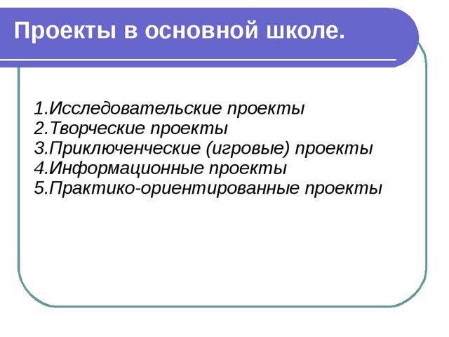 Проекты в основной школе. 1.Исследовательские проекты 2.Творческие проекты 3....