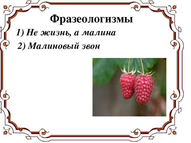 1) Не жизнь, а малина Фразеологизмы 2) Малиновый звон