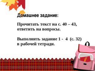 Домашнее задание: Прочитать текст на с. 40 – 43, ответить на вопросы. Выполни
