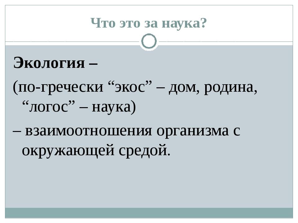 """Что это за наука? Экология – (по-гречески """"экос"""" – дом, родина, """"логос"""" – нау..."""