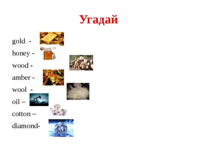 Угадай gold - honey - wood - amber - wool - oil – cotton – diamond-