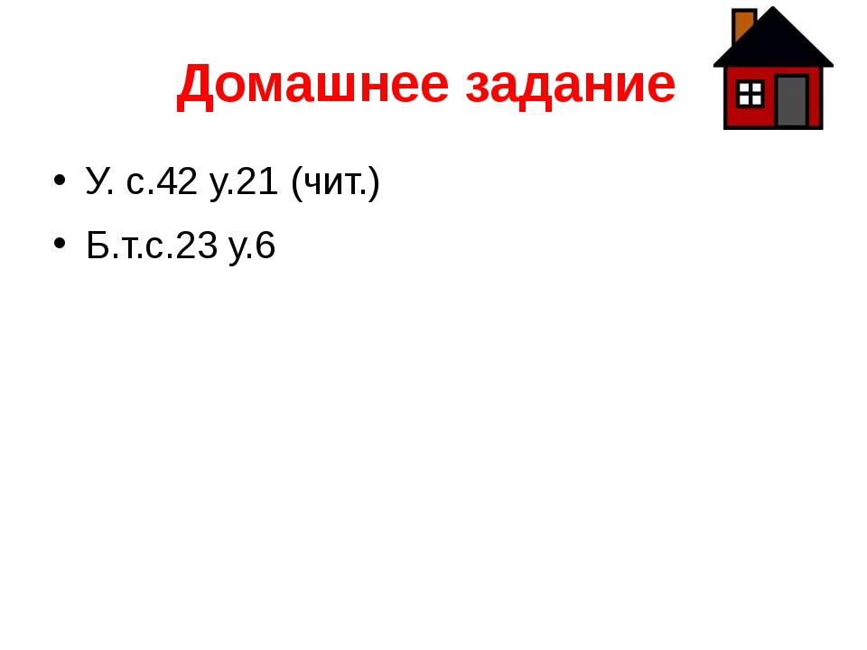 Домашнее задание У. с.42 у.21 (чит.) Б.т.с.23 у.6