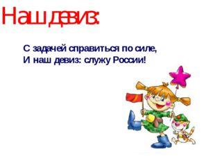 Наш девиз: С задачей справиться по силе, И наш девиз: служу России!