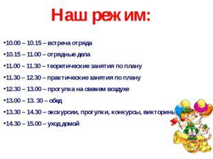 Наш режим: 10.00 – 10.15 – встреча отряда 10.15 – 11.00 – отрядные дела 11.00
