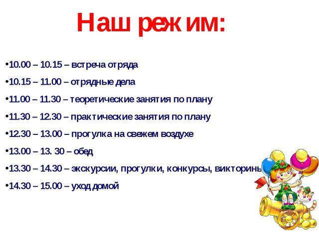 Наш режим: 10.00 – 10.15 – встреча отряда 10.15 – 11.00 – отрядные дела 11.00...