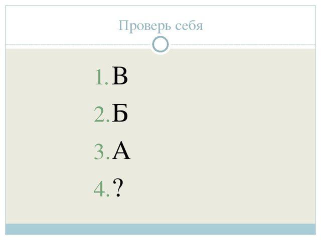 Проверь себя В Б А ?