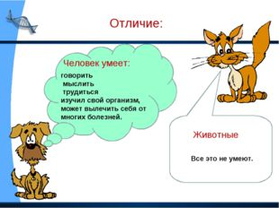 Отличие: Человек умеет: говорить мыслить трудиться изучил свой организм, може