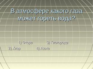 В атмосфере какого газа может гореть вода? 1) Фторе 3) Кислороде 2) Хлор 4) А