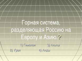 Горная система, разделяющая Россию на Европу и Азию.? 1) Гималаи 3) Альпы 2)