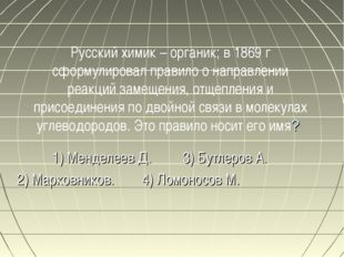 Русский химик – органик; в 1869 г сформулировал правило о направлении реакций