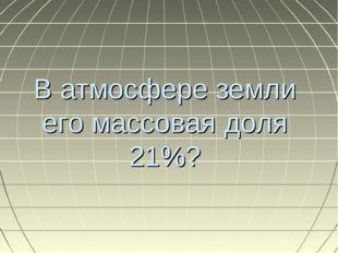 В атмосфере земли его массовая доля 21%?