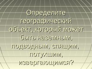 Определите географический объект, который может быть наземным, подводным, спя