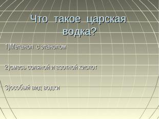 Что такое царская водка? 1)Метанол с этанолом 2)смесь соляной и азотной кисло