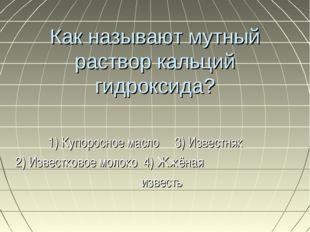 Как называют мутный раствор кальций гидроксида? 1) Купоросное масло 3) Извест