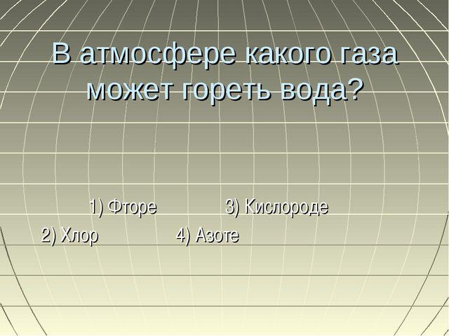В атмосфере какого газа может гореть вода? 1) Фторе 3) Кислороде 2) Хлор 4) А...