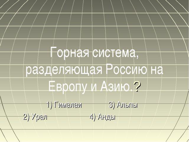Горная система, разделяющая Россию на Европу и Азию.? 1) Гималаи 3) Альпы 2)...