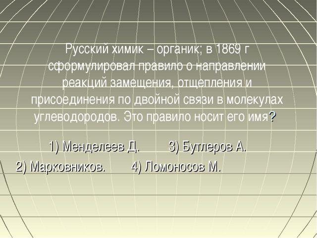 Русский химик – органик; в 1869 г сформулировал правило о направлении реакций...