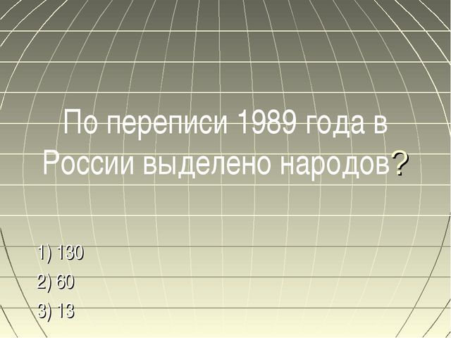 По переписи 1989 года в России выделено народов? 1) 130 2) 60 3) 13
