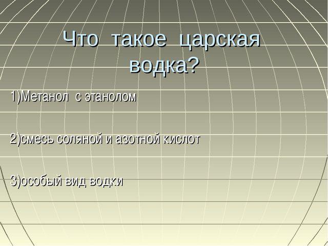 Что такое царская водка? 1)Метанол с этанолом 2)смесь соляной и азотной кисло...
