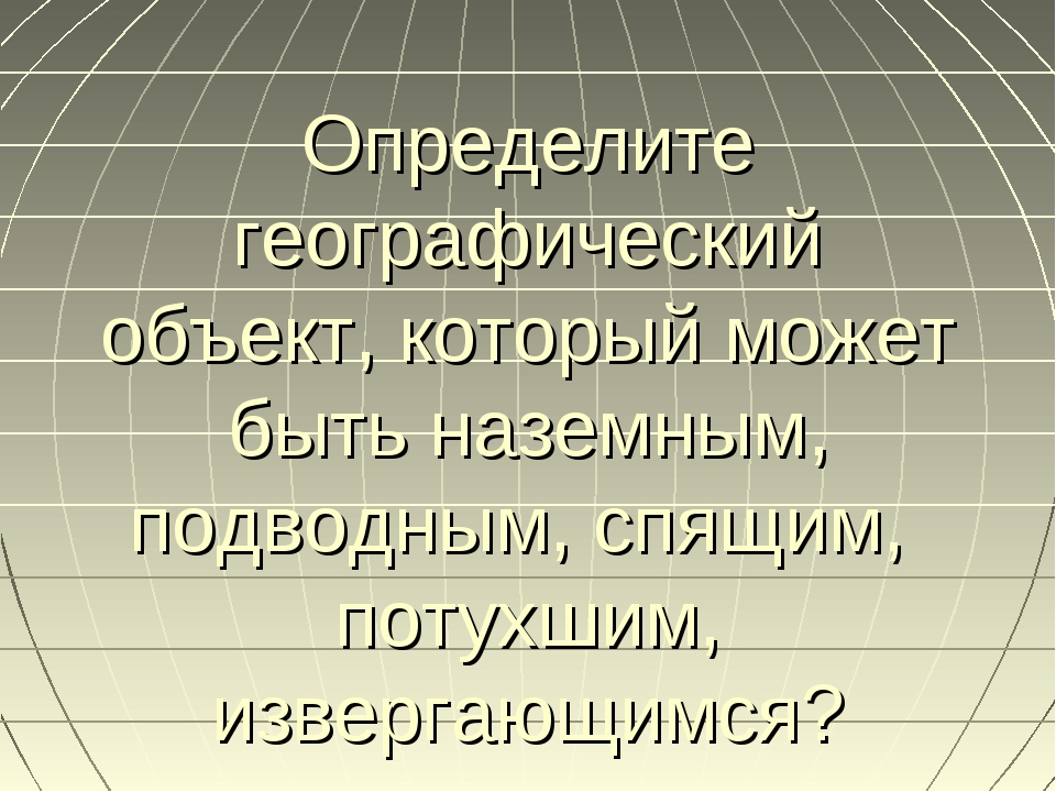 Определите географический объект, который может быть наземным, подводным, спя...