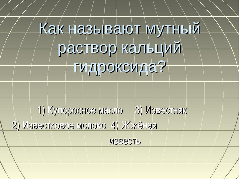 Как называют мутный раствор кальций гидроксида? 1) Купоросное масло 3) Извест...