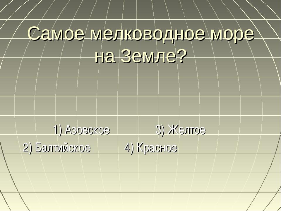 Самое мелководное море на Земле? 1) Азовское 3) Желтое 2) Балтийское 4) Красное